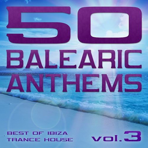 Various Artists - 50 Balearic Anthems Best of Ibiza Trance House Vol. 3 (2017) Full Album