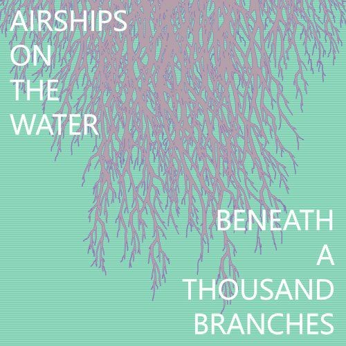Airships on the Water - Beneath a Thousand Branches (2017) Full Album